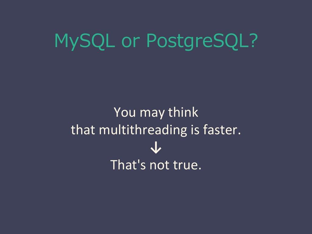 MySQL or PostgreSQL? You may think that multith...