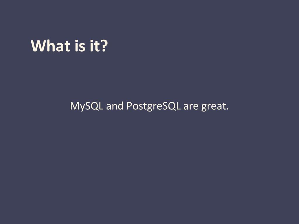 What is it? MySQL and PostgreSQL are great.