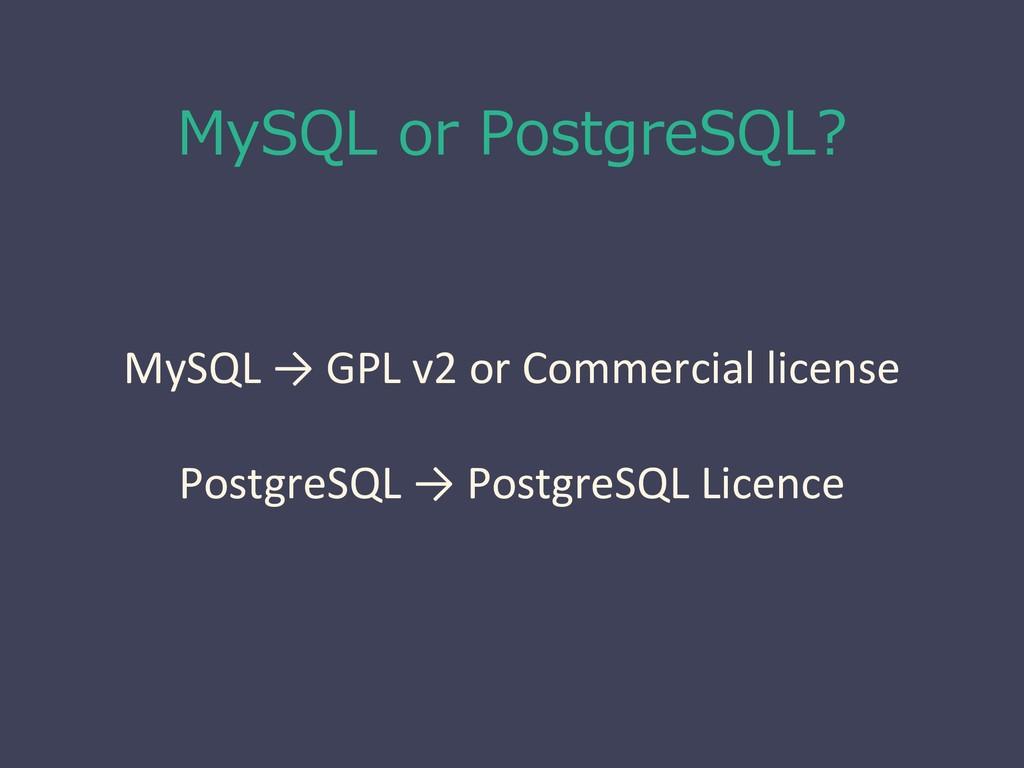 MySQL or PostgreSQL? MySQL → GPL v2 or Commerci...
