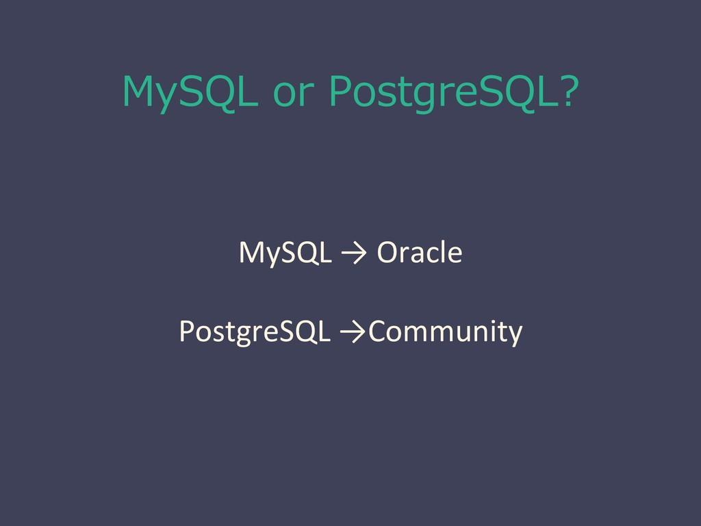 MySQL or PostgreSQL? MySQL → Oracle PostgreSQL ...