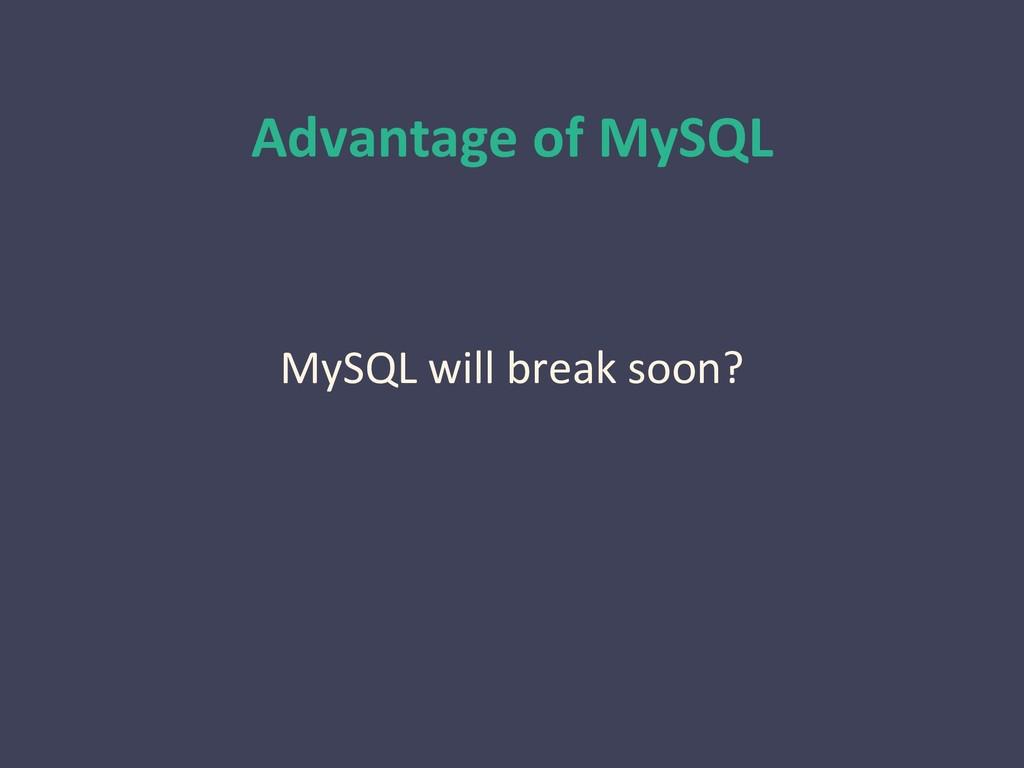 Advantage of MySQL MySQL will break soon?