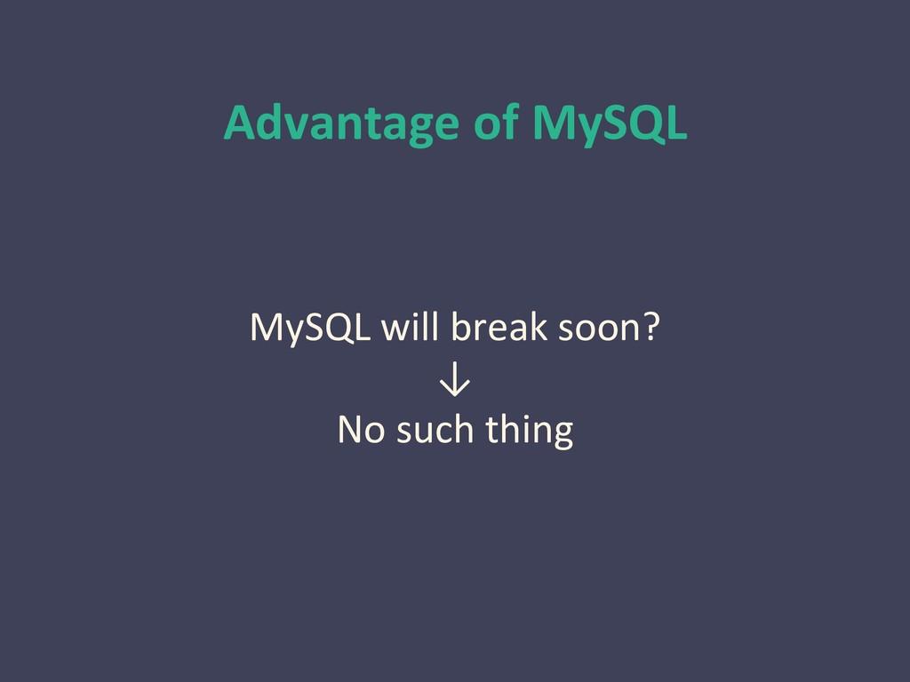 Advantage of MySQL MySQL will break soon? ↓ No ...