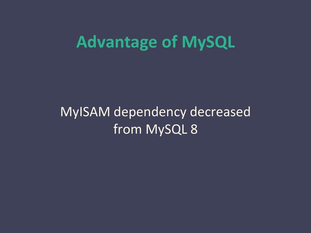 Advantage of MySQL MyISAM dependency decreased ...