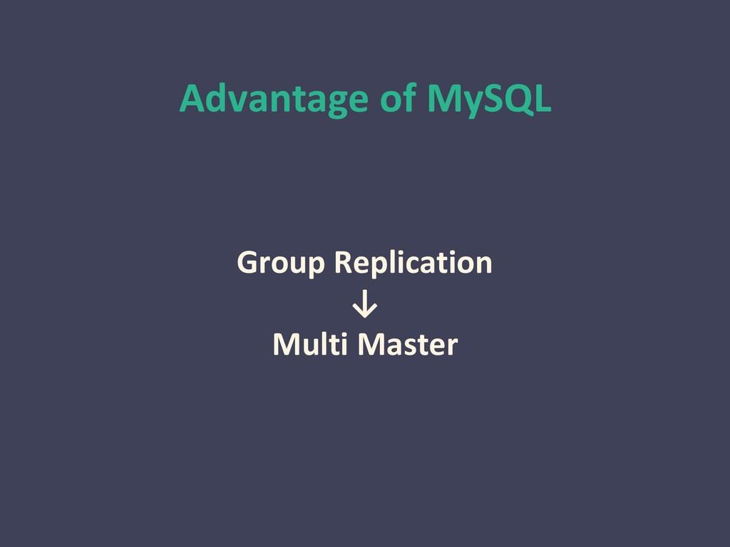 Advantage of MySQL Group Replication ↓ Multi Ma...