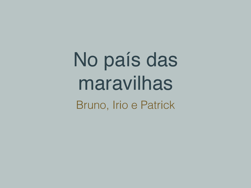 No país das maravilhas Bruno, Irio e Patrick