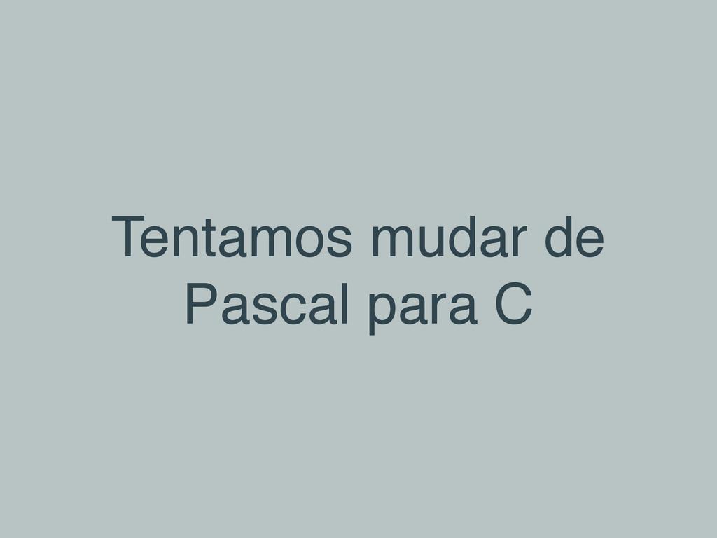 Tentamos mudar de Pascal para C