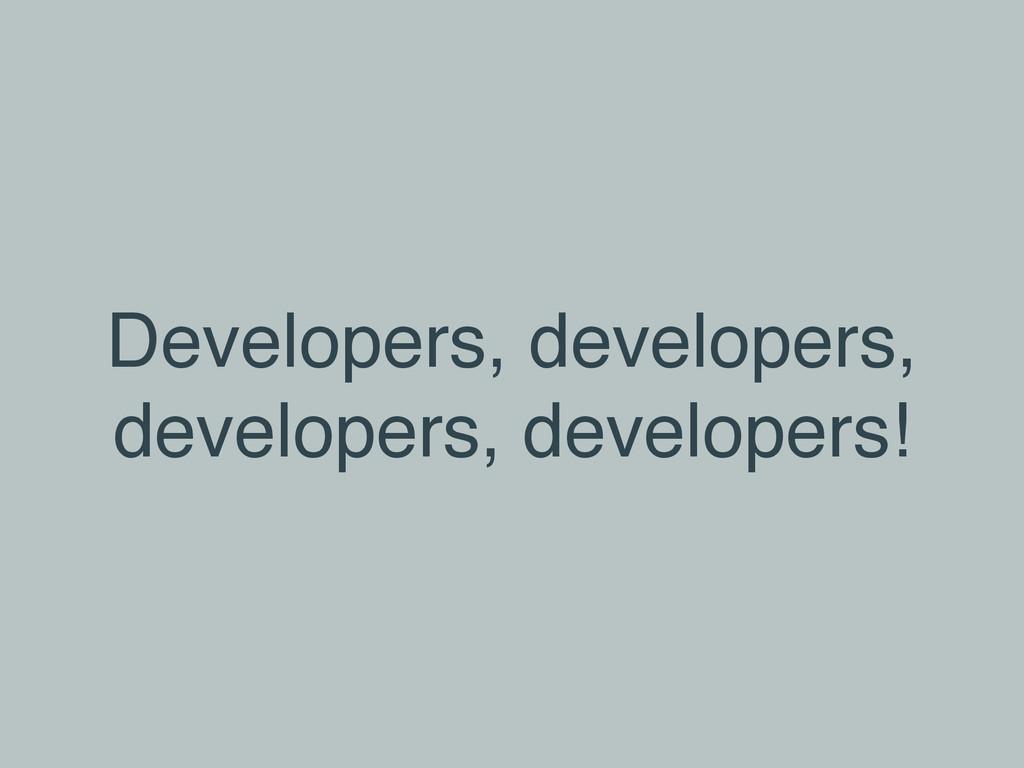Developers, developers, developers, developers!
