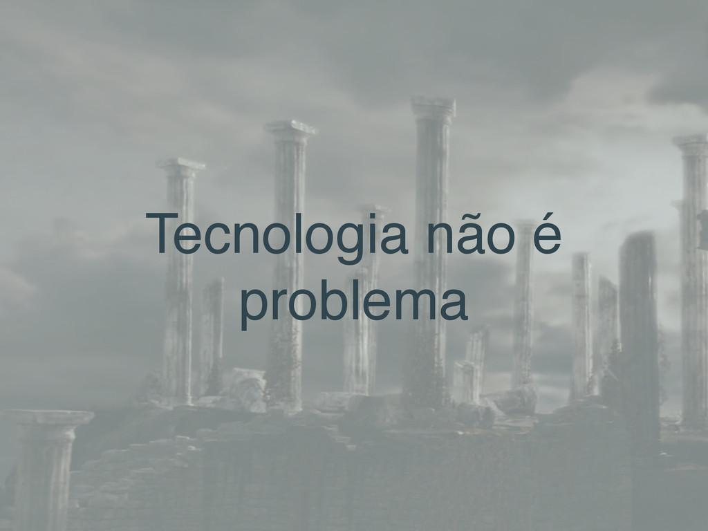 Tecnologia não é problema