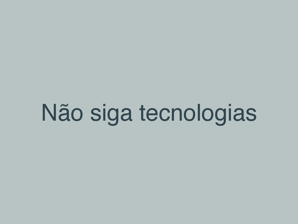 Não siga tecnologias