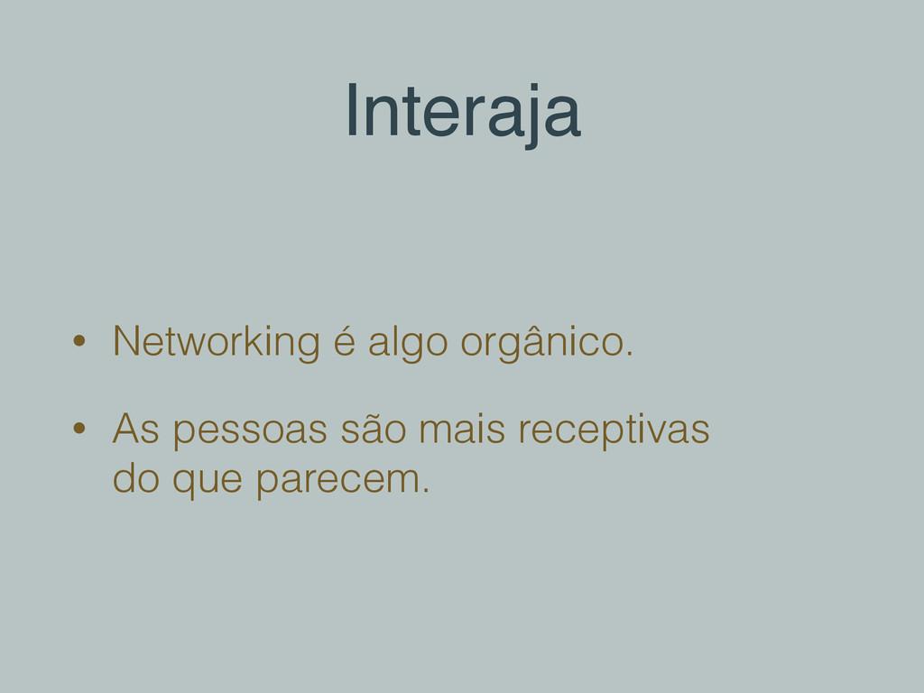 Interaja • Networking é algo orgânico. • As pes...