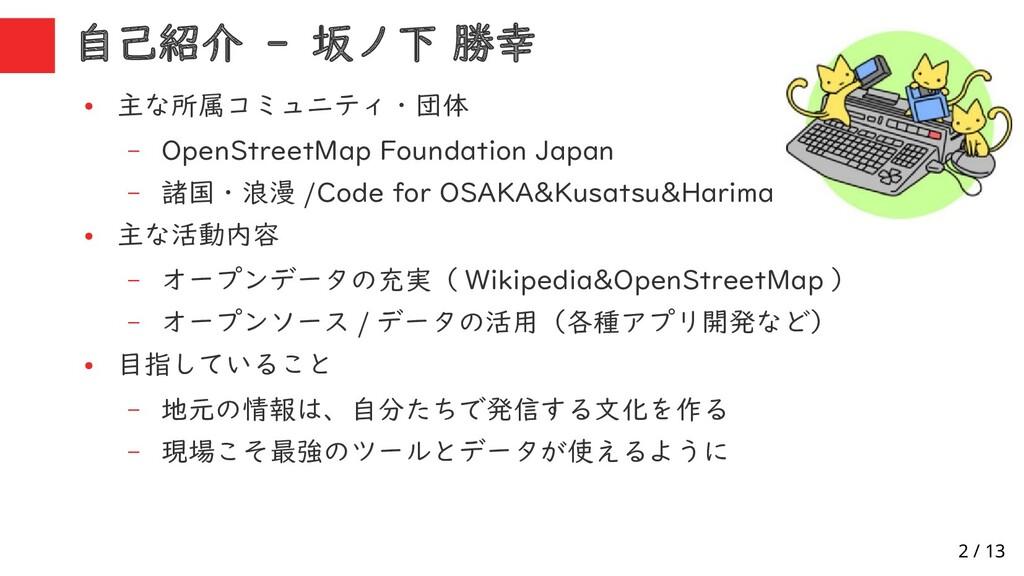 2 / 13 自己紹介 - 坂ノ下 勝幸 ● 主な所属コミュニティ・団体 – OpenStre...