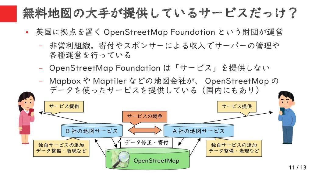 11 / 13 ● 英国に拠点を置く OpenStreetMap Foundation という...