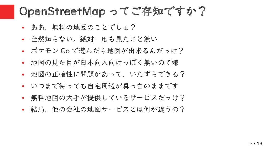 3 / 13 OpenStreetMap ってご存知ですか? ● ああ、無料の地図のことでしょ...