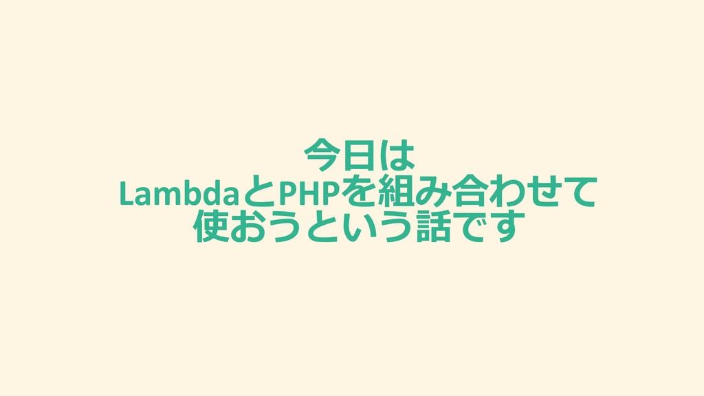 今⽇は LambdaとPHPを組み合わせて 使おうという話です
