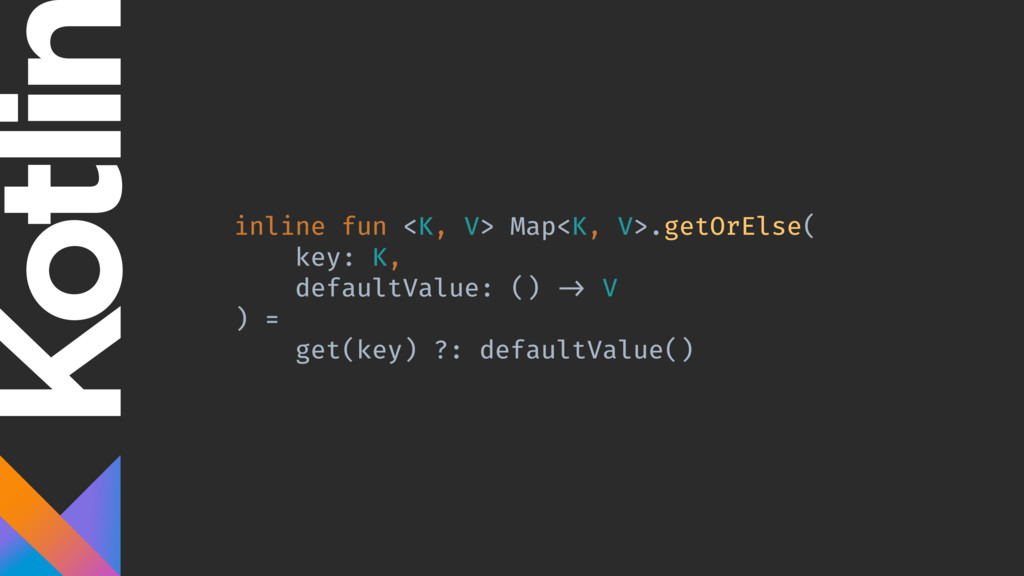 inline fun <K, V> Map<K, V>.getOrElse( key: K, ...