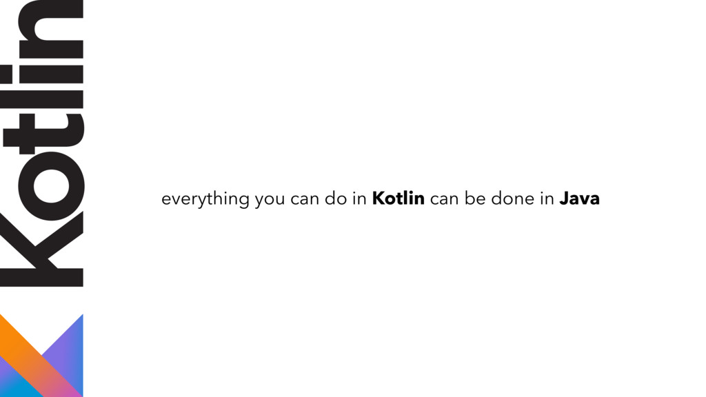 everything you can do in Kotlin can be done in ...