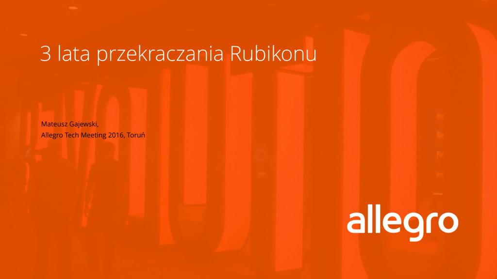 3 lata przekraczania Rubikonu Mateusz Gajewski,...