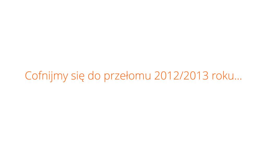 Cofnijmy się do przełomu 2012/2013 roku…