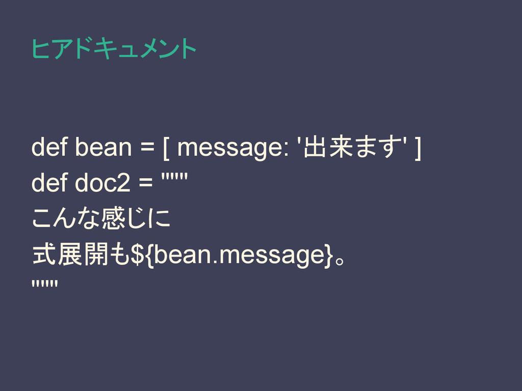 ヒアドキュメント def bean = [ message: '出来ます' ] def doc...