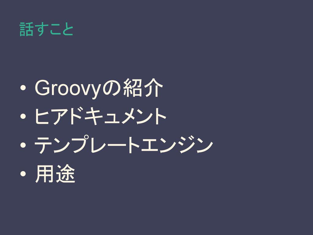 話すこと • Groovyの紹介 • ヒアドキュメント • テンプレートエンジン • 用途