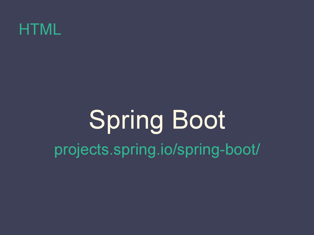 HTML Spring Boot projects.spring.io/spring-boot/