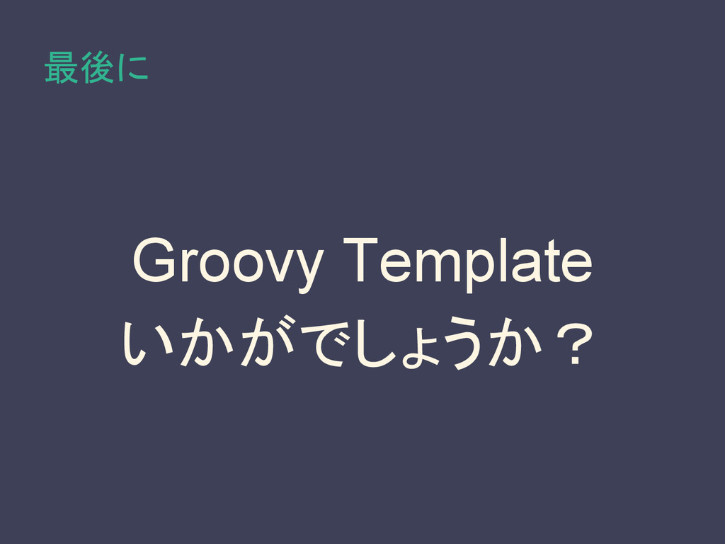 最後に Groovy Template いかがでしょうか?