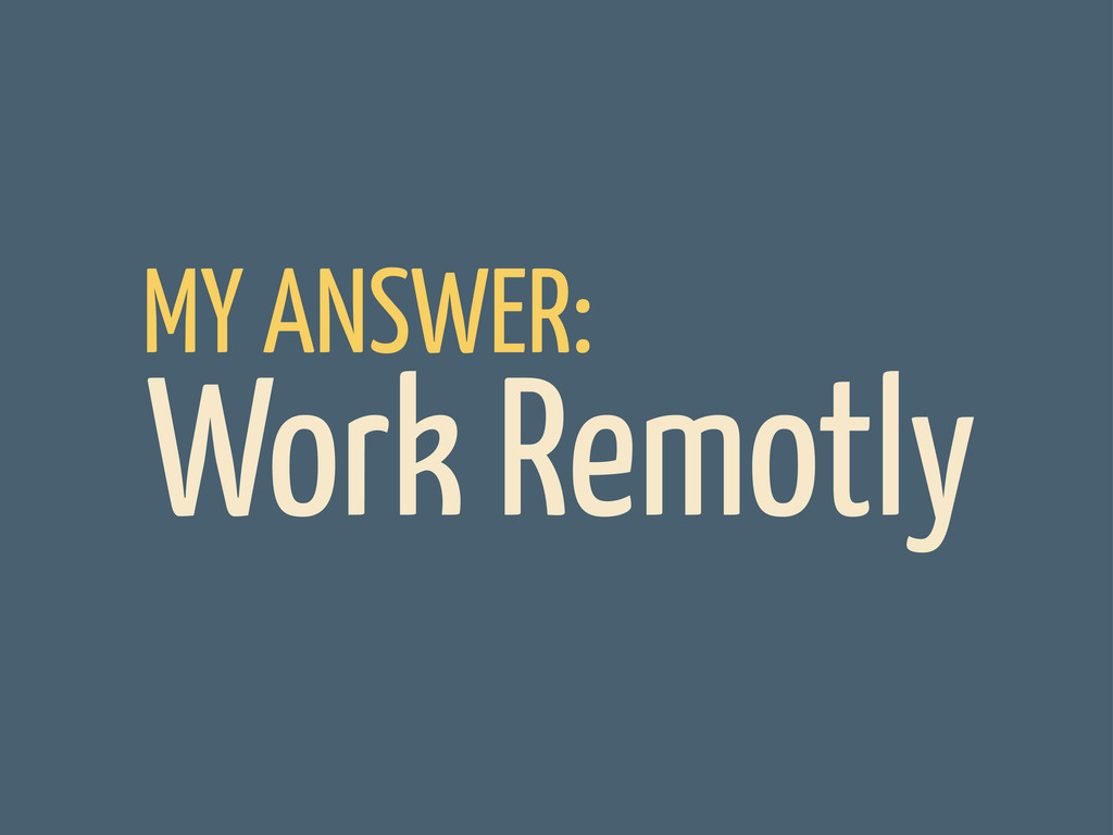 MY ANSWER: Work Remotly