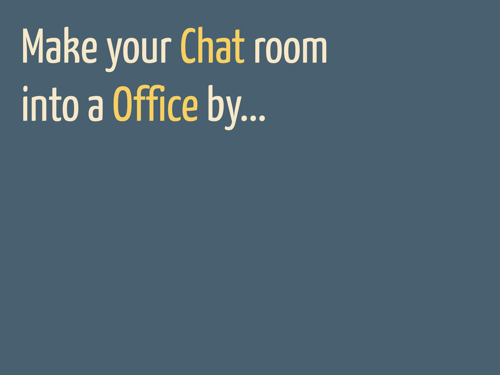 Make your Chat room into a Office by...