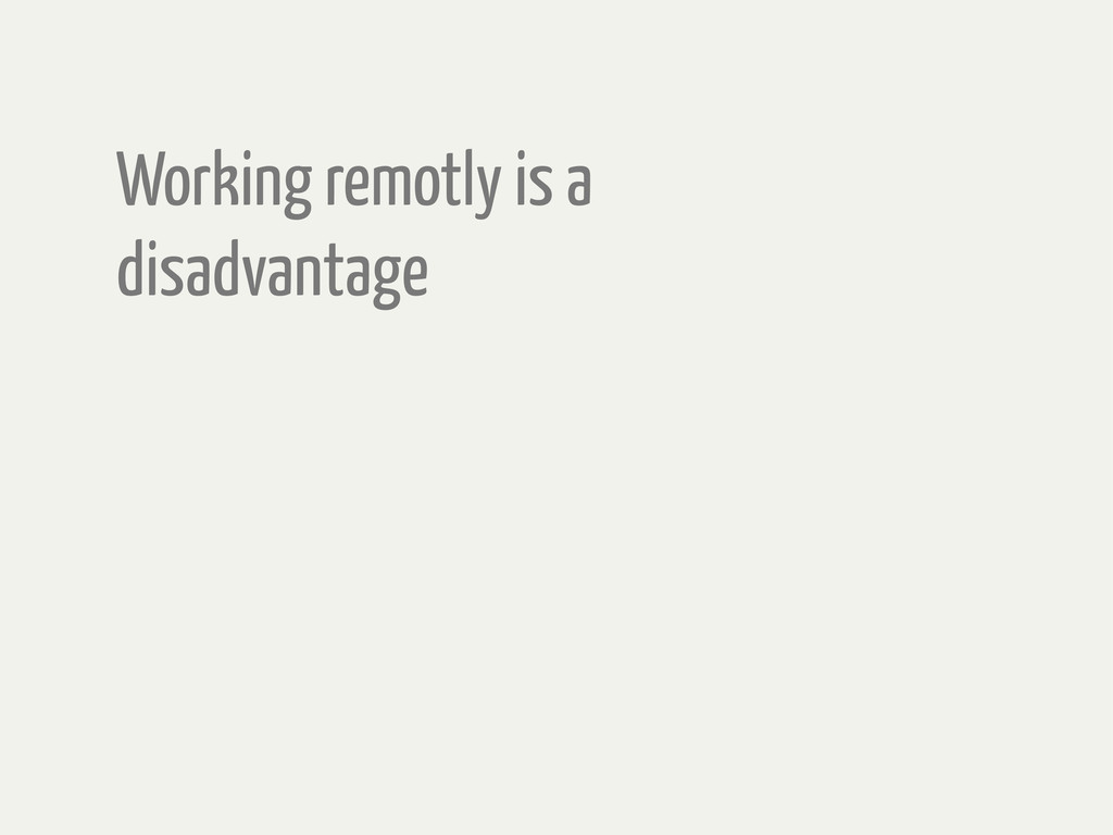 Working remotly is a disadvantage