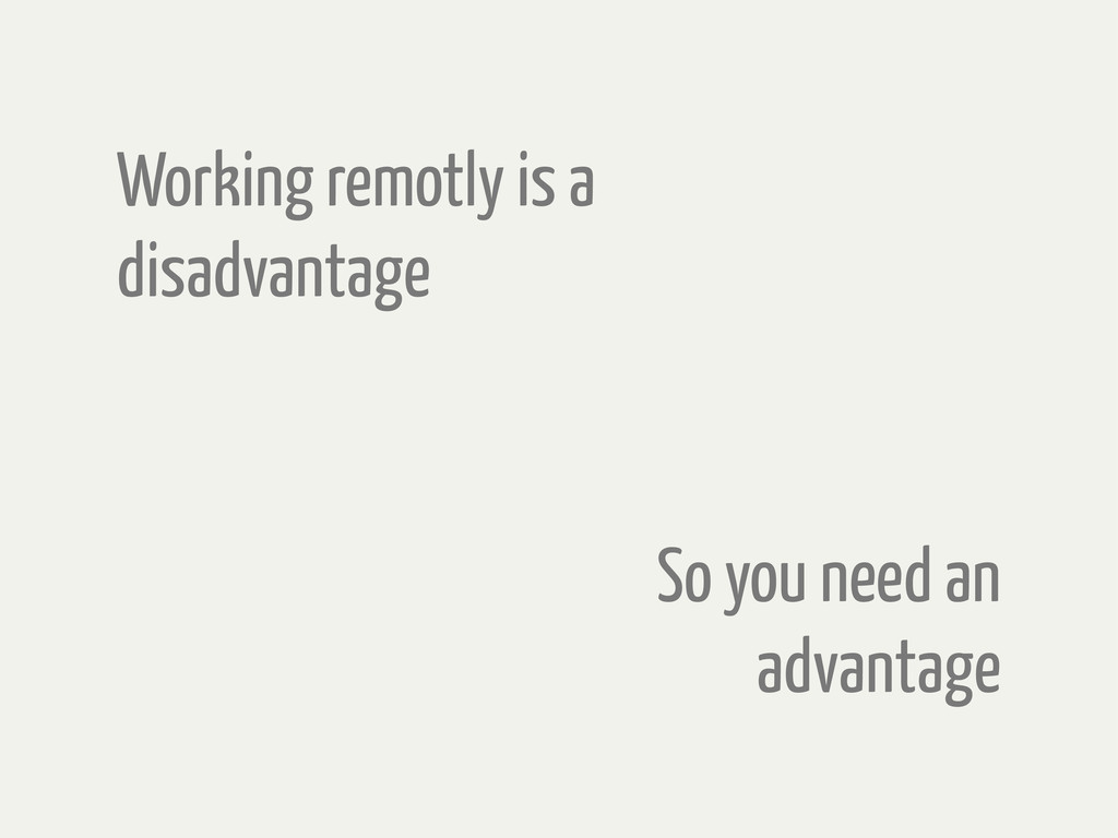 Working remotly is a disadvantage So you need a...