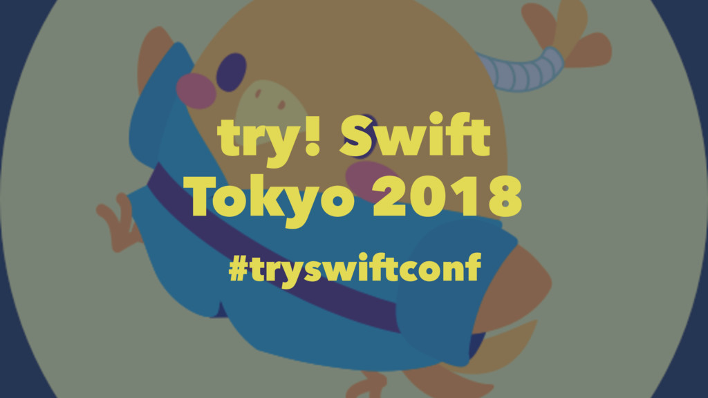 try! Swift Tokyo 2018 #tryswiftconf