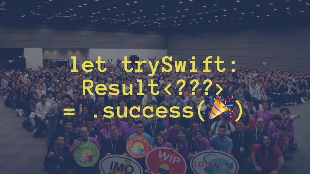 let trySwift: Result<???> = .success(!)