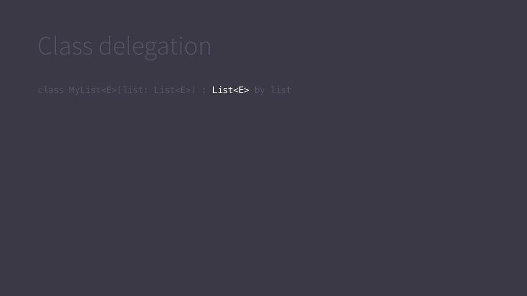 Class delegation class MyList<E>(list: List<E>)...