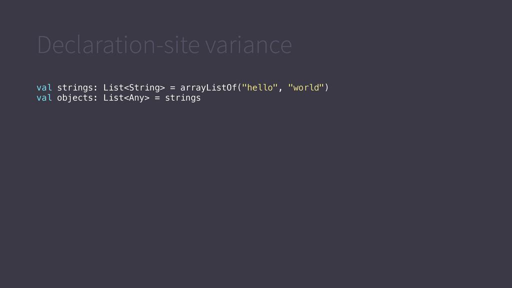 Declaration-site variance val strings: List<Str...