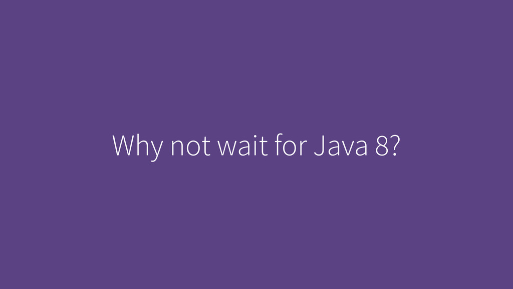 Why not wait for Java 8?