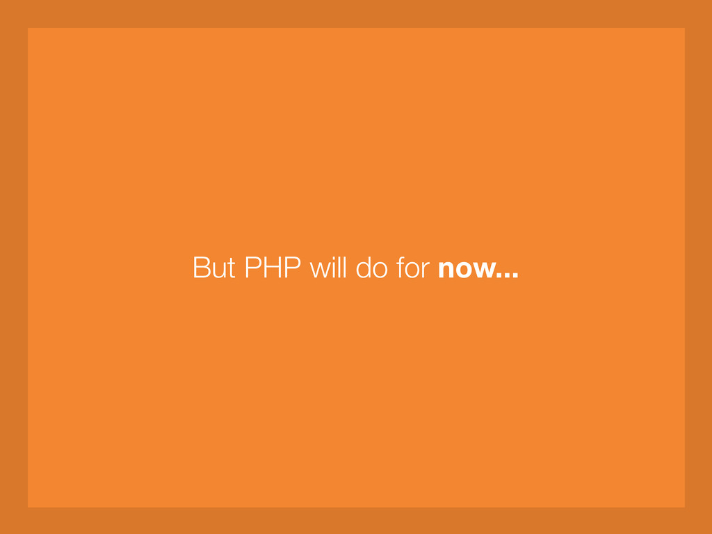 But PHP will do for now...