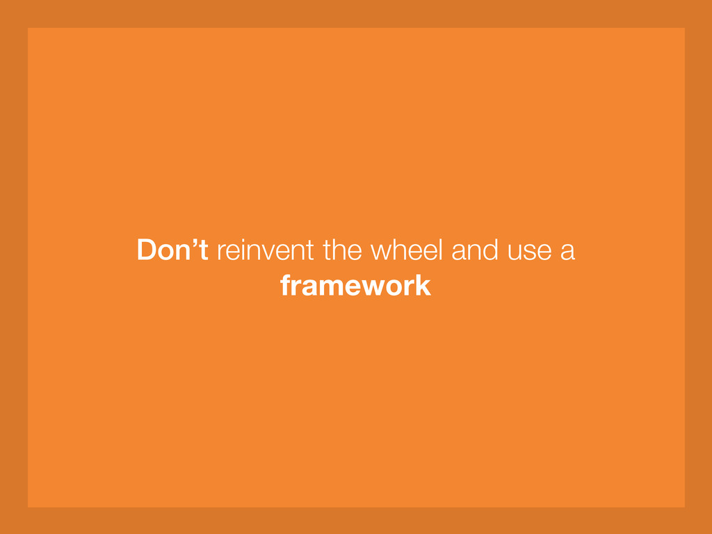 Don't reinvent the wheel and use a framework