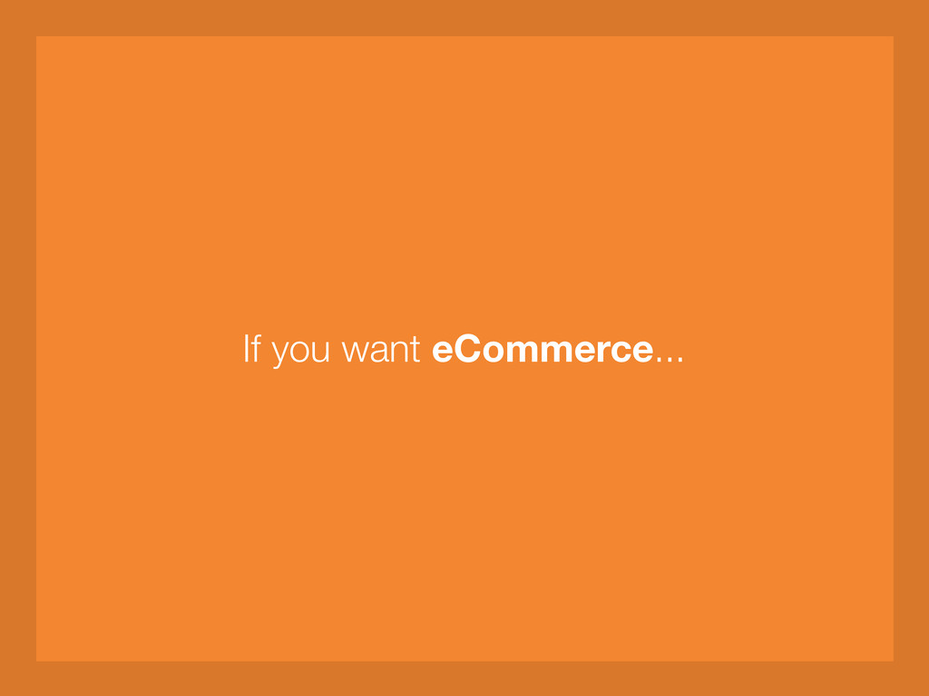 If you want eCommerce...
