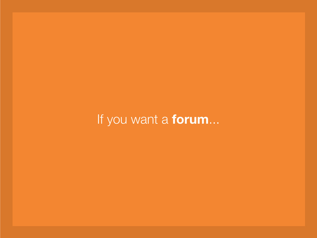 If you want a forum...