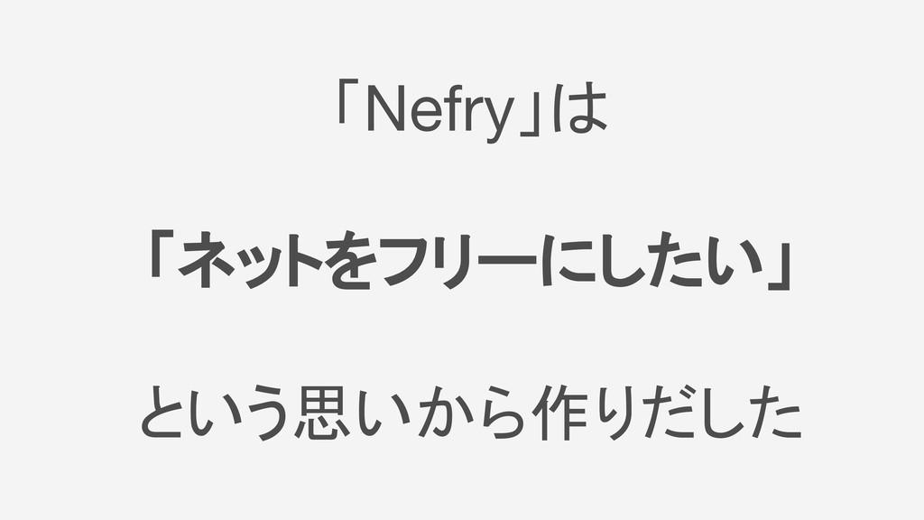「Nefry」は 「ネットをフリーにしたい」 という思いから作りだした
