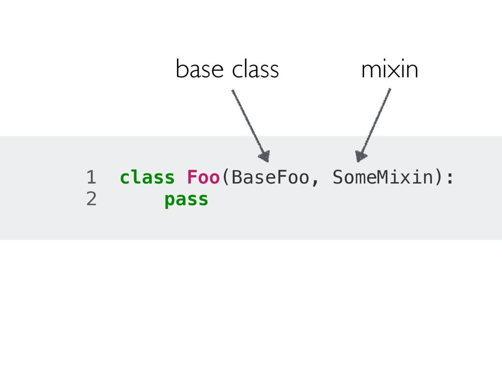 1 class Foo(BaseFoo, SomeMixin): 2 pass base cl...