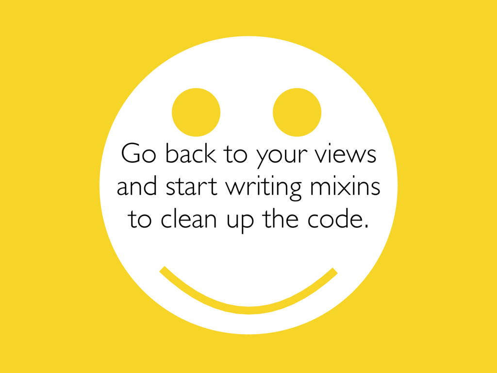 Go back to your views and start writing mixins ...