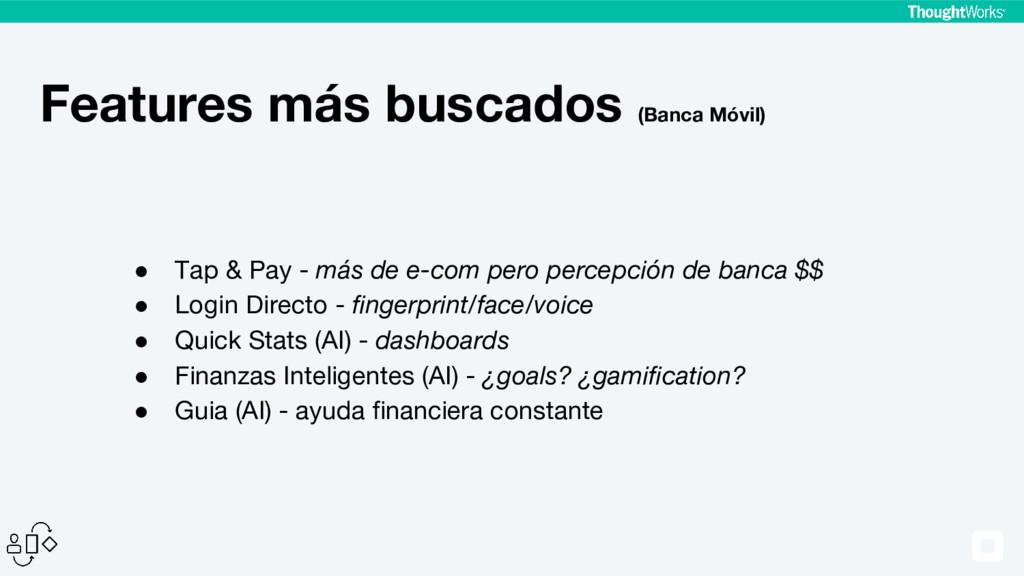 Features más buscados (Banca Móvil) ● Tap & Pay...
