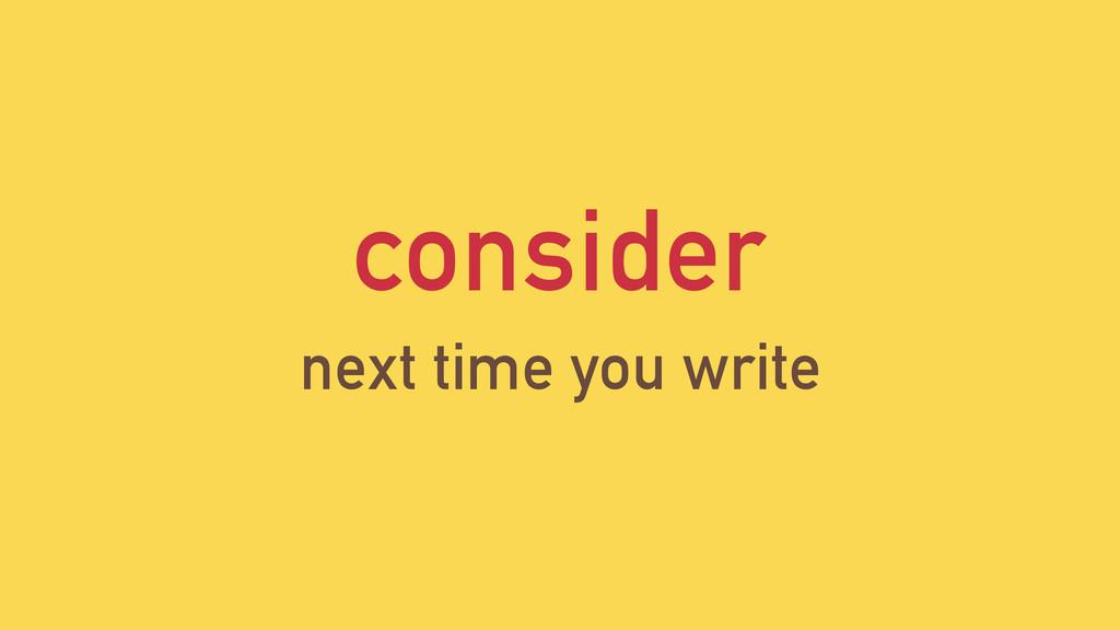 consider next time you write