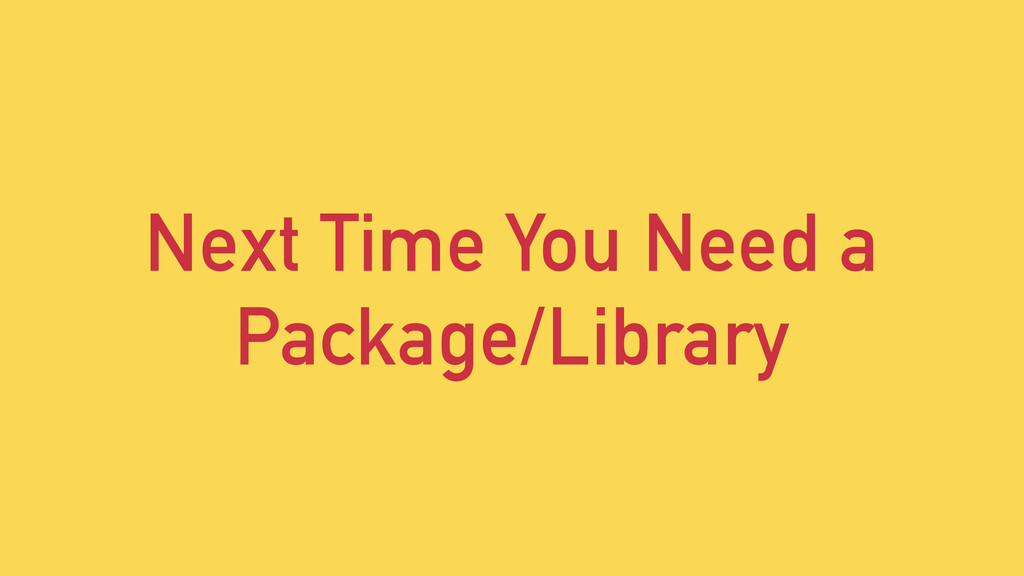Next Time You Need a Package/Library