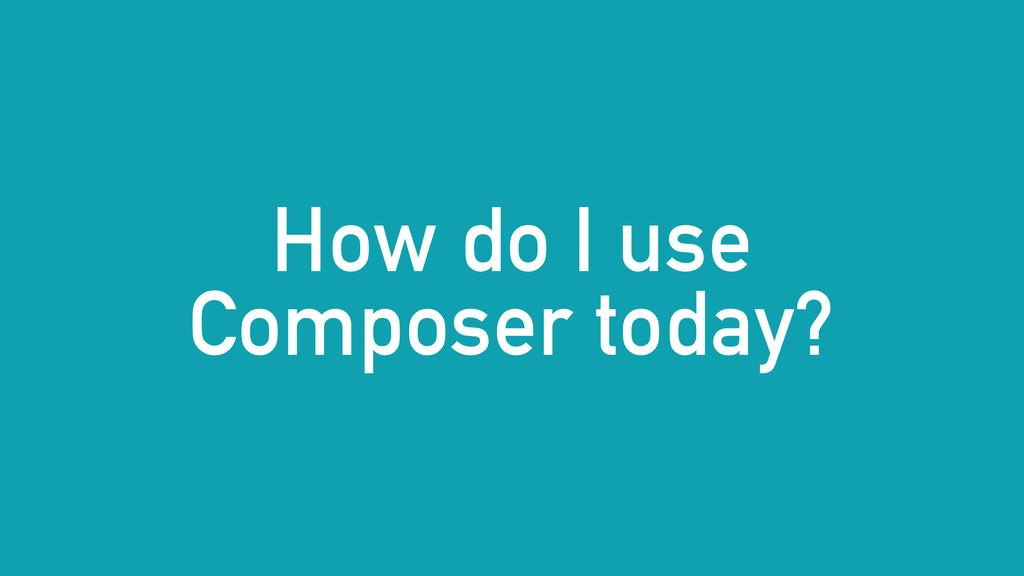 How do I use Composer today?