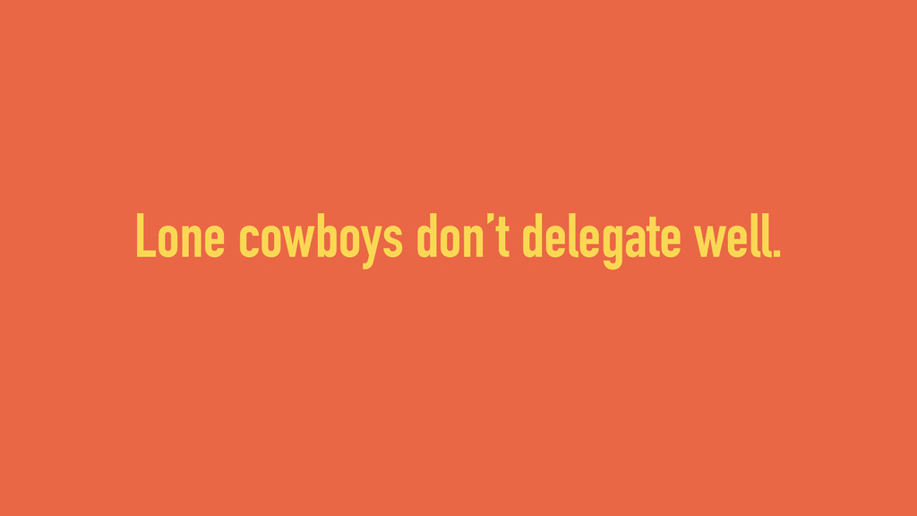 Lone cowboys don't delegate well.