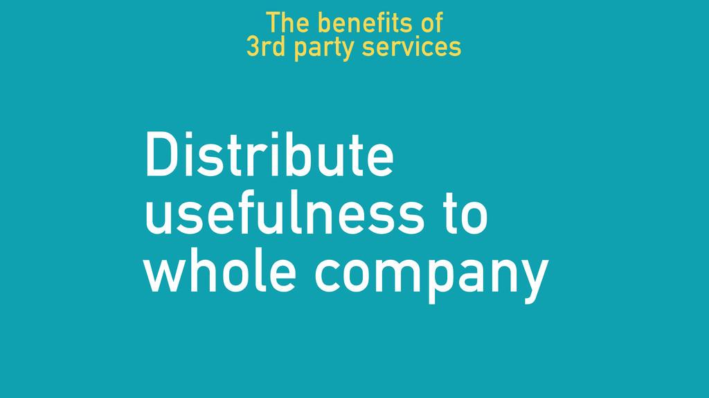 Distribute usefulness to whole company The bene...
