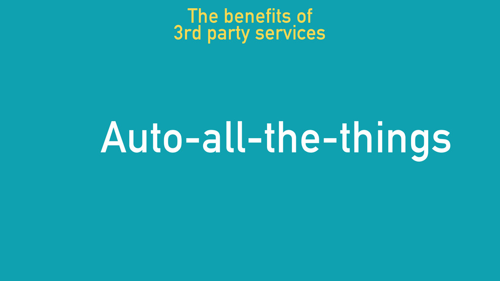 Auto-all-the-things The benefits of 3rd party s...