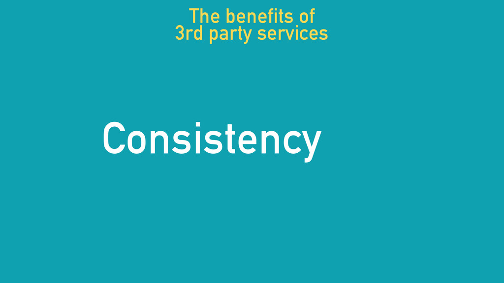 Consistency The benefits of 3rd party services